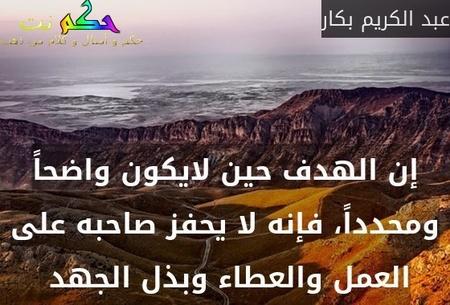 إن الهدف حين لايكون واضحاً ومحدداً، فإنه لا يحفز صاحبه على العمل والعطاء وبذل الجهد -عبد الكريم بكار