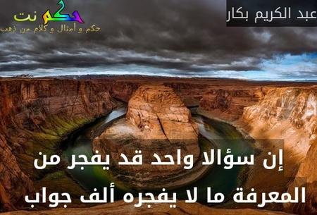 إن سؤالا واحد قد يفجر من المعرفة ما لا يفجره ألف جواب  -عبد الكريم بكار