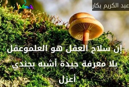 إن سلاح العقل هو العلموعقل بلا معرفة جيدة أشبه بجندي أعزل  -عبد الكريم بكار