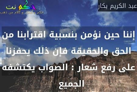 إننا حين نؤمن بنسبية اقترابنا من الحق والحقيقة فإن ذلك يحفزنا على رفع شعار : الصواب يكتشفه الجميع  -عبد الكريم بكار