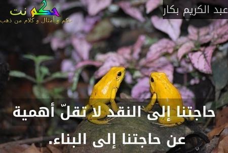 حاجتنا إلى النقد لا تقلّ أهمية عن حاجتنا إلى البناء. -عبد الكريم بكار