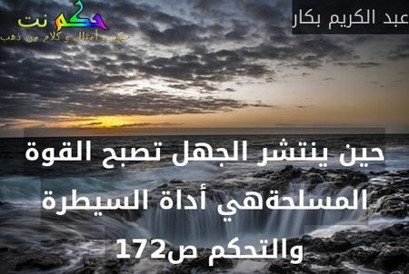 حين ينتشر الجهل تصبح القوة المسلحةهي أداة السيطرة والتحكم ص172 -عبد الكريم بكار