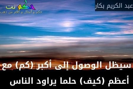 سيظل الوصول إلى أكبر (كم) مع أعظم (كيف) حلما يراود الناس  -عبد الكريم بكار