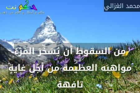 مِن السقوطِ أن يُسَخِّرَ المَرْءُ مواهبَه العظيمة من أجْلِ غايةٍ تافهة-محمد الغزالي