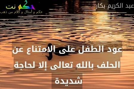 عود الطفل على الامتناع عن الحلف بالله تعالى إلا لحاجة شديدة -عبد الكريم بكار