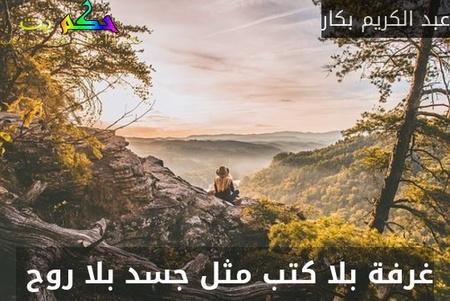 غرفة بلا كتب مثل جسد بلا روح -عبد الكريم بكار