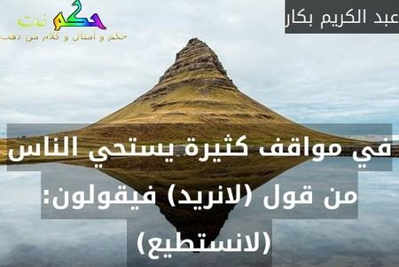 في مواقف كثيرة يستحي الناس من قول (لانريد) فيقولون: (لانستطيع) -عبد الكريم بكار