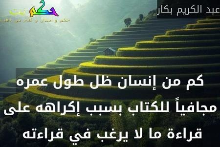 كم من إنسان ظل طول عمره مجافياً للكتاب بسبب إكراهه على قراءة ما لا يرغب في قراءته -عبد الكريم بكار