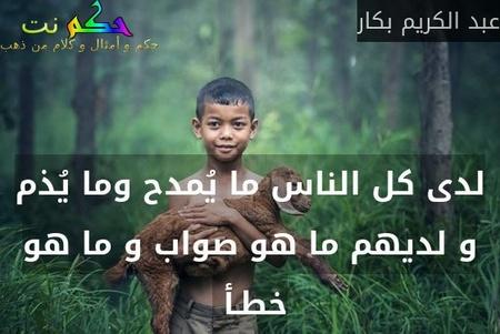 لدى كل الناس ما يُمدح وما يُذم و لديهم ما هو صواب و ما هو خطـأ -عبد الكريم بكار