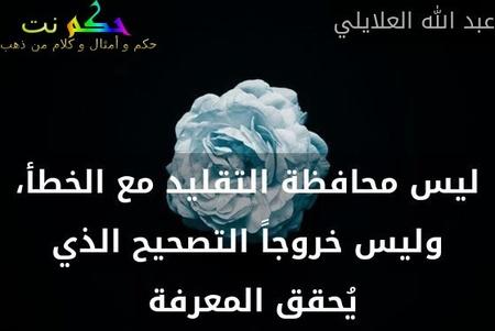 ليس محافظة التقليد مع الخطأ، وليس خروجاً التصحيح الذي يُحقق المعرفة -عبد الله العلايلي