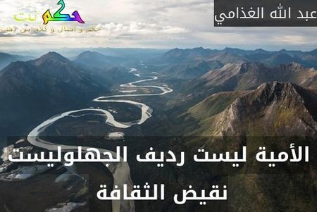 الأمية ليست رديف الجهلوليست نقيض الثقافة -عبد الله الغذامي