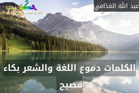 الكلمات دموع اللغة والشعر بكاء فصيح -عبد الله الغذامي