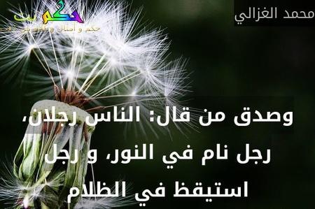 وصدق من قال: الناس رجلان، رجل نام في النور، و رجل استيقظ في الظلام-محمد الغزالي