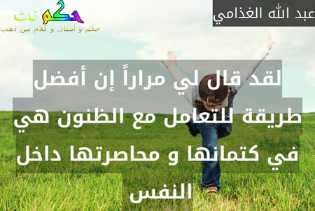 لقد قال لي مراراً إن أفضل طريقة للتعامل مع الظنون هي في كتمانها و محاصرتها داخل النفس -عبد الله الغذامي