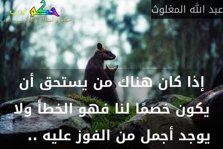 إذا كان هناك من يستحق أن يكون خصمًا لنا فهو الخطأ ولا يوجد أجمل من الفوز عليه ..  -عبد الله المغلوث