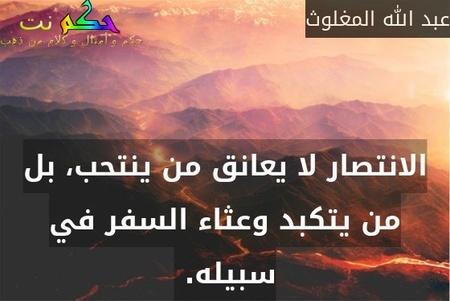 الانتصار لا يعانق من ينتحب، بل من يتكبد وعثاء السفر في سبيله. -عبد الله المغلوث