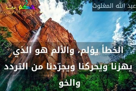 الخطأ يؤلم، والألم هو الذي يهزنا ويحركنا ويجرّدنا من التردد والخو -عبد الله المغلوث