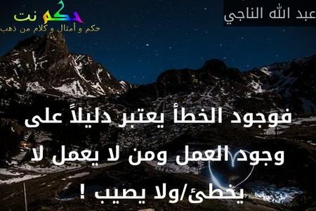 فوجود الخطأ يعتبر دليلاً على وجود العمل ومن لا يعمل لا يخطئ/ولا يصيب ! -عبد الله الناجي