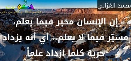 إن الإنسان مخير فيما يعلم، مسيّر فيما لا يعلم.. أي أنه يزداد حرية كلما ازداد علماً-محمد الغزالي