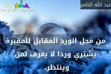 من محل الورد المقابل للمقبرة يشتري وردا لا يعرف لمن وينتظر. -عبد الله الناصر