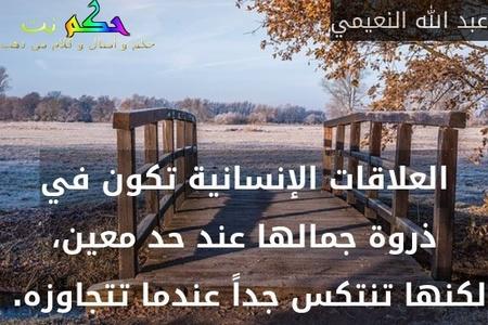 العلاقات الإنسانية تكون في ذروة جمالها عند حد معين، لكنها تنتكس جداً عندما تتجاوزه. -عبد الله النعيمي