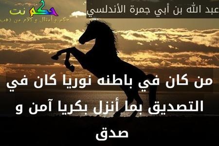 من كان في باطنه نوريا كان في التصديق بما أنزل بكريا آمن و صدق -عبد الله بن أبي جمرة الأندلسي