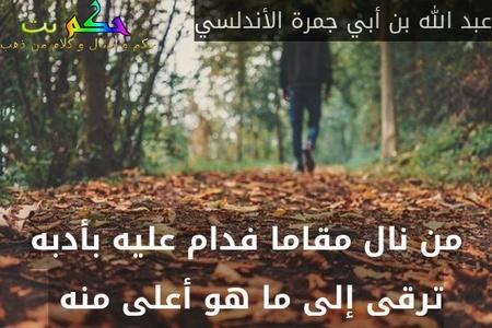 من نال مقاما فدام عليه بأدبه ترقى إلى ما هو أعلى منه -عبد الله بن أبي جمرة الأندلسي