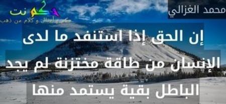 إن الحق إذا استنفد ما لدى الإنسان من طاقة مختزنة لم يجد الباطل بقية يستمد منها -محمد الغزالي