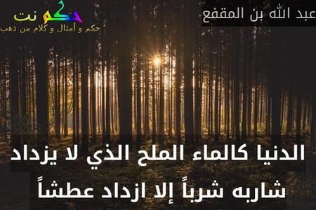الدنيا كالماء الملح الذي لا يزداد شاربه شرباً إلا ازداد عطشاً -عبد الله بن المقفع