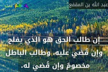 إن طالب الحق هو الذي يفلح وإن قُضيَ عليه، وطالب الباطل مخصومٌ وإن قُضيَ له. -عبد الله بن المقفع