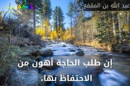 إن طلب الحاجة أهون من الاحتفاظ بها. -عبد الله بن المقفع