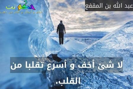 لا شئ أخف و أسرع تقلبا من القلب. -عبد الله بن المقفع