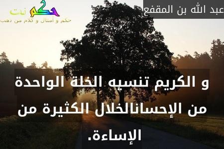 و الكريم تنسيه الخلة الواحدة من الإحسانالخلال الكثيرة من الإساءة. -عبد الله بن المقفع