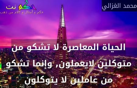 الحياة المعاصرة لا تشكو من متوكلين لايعملون, وإنما تشكو من عاملين لا يتوكلون-محمد الغزالي