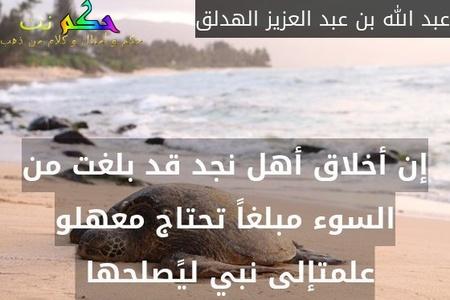 إن أخلاق أهل نجد قد بلغت من السوء مبلغاً تحتاج معهلو علمتإلى نبي ليًصلحها -عبد الله بن عبد العزيز الهدلق