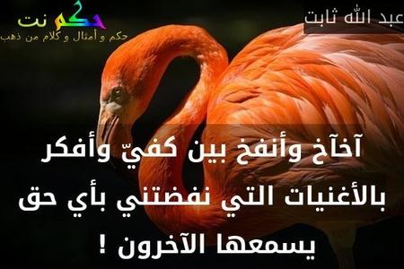 آخآخ وأنفخ بين كفيّ وأفكر بالأغنيات التي نفضتني بأي حق يسمعها الآخرون ! -عبد الله ثابت