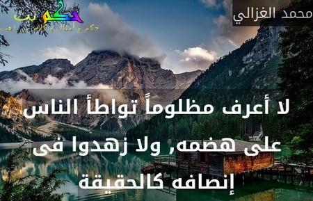 لا أعرف مظلوماً تواطأ الناس على هضمه, ولا زهدوا فى إنصافه كالحقيقة-محمد الغزالي