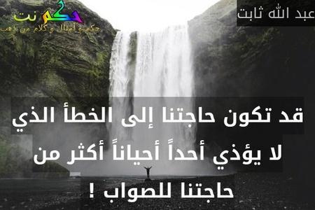 قد تكون حاجتنا إلى الخطأ الذي لا يؤذي أحداً أحياناً أكثر من حاجتنا للصواب ! -عبد الله ثابت
