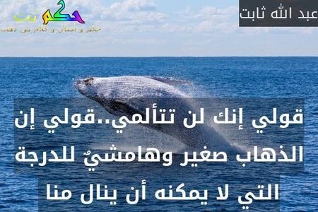 قولي إنك لن تتألمي..قولي إن الذهاب صغير وهامشيٌ للدرجة التي لا يمكنه أن ينال منا -عبد الله ثابت