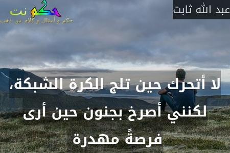 لا أتحرك حين تلج الكرة الشبكة، لكنني أصرخ بجنون حين أرى فرصةً مهدرة -عبد الله ثابت