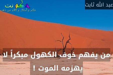 من يفهم خوف الكهول مبكراً لا يهزمه الموت ! -عبد الله ثابت