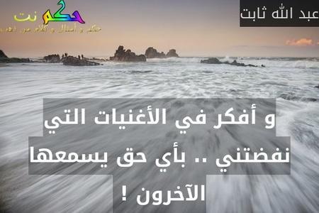 و أفكر في الأغنيات التي نفضتني .. بأي حق يسمعها الآخرون ! -عبد الله ثابت