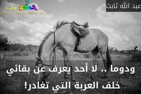 ودوما .. لا أحد يعرف عن بقائي خلف العربة التي تغادر! -عبد الله ثابت