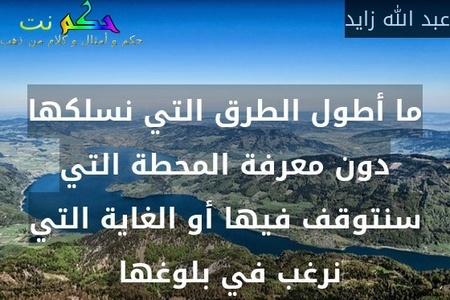 ما أطول الطرق التي نسلكها دون معرفة المحطة التي سنتوقف فيها أو الغاية التي نرغب في بلوغها -عبد الله زايد