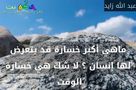 ماهي أكبر خسارة قد يتعرض لها إنسان ؟ لا شكّ هي خسارة الوقت -عبد الله زايد