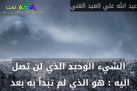 الشيء الوحيد الذي لن تصل اليه : هو الذي لم تبدأ به بعد -عبد الله علي العبد الغني