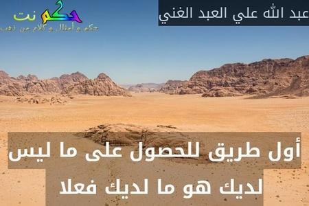 أول طريق للحصول على ما ليس لديك هو ما لديك فعلا  -عبد الله علي العبد الغني
