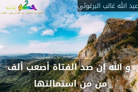 و الله إن صد الفتاة أصعب ألف من من استمالتها -عبد الله غالب البرغوثي