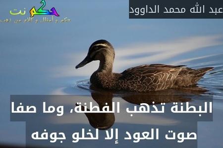 البطنة تذهب الفطنة، وما صفا صوت العود إلا لخلو جوفه -عبد الله محمد الداوود