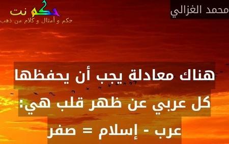 هناك معادلة يجب أن يحفظها كل عربي عن ظهر قلب هي: عرب - إسلام = صفر-محمد الغزالي